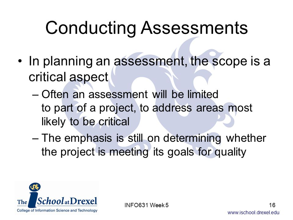 www.ischool.drexel.edu INFO631 Week 516 Conducting Assessments In planning an assessment, the scope is a critical aspect –Often an assessment will be
