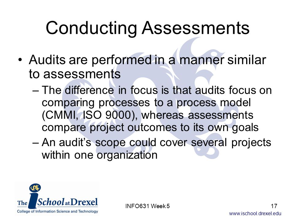 www.ischool.drexel.edu INFO631 Week 517 Conducting Assessments Audits are performed in a manner similar to assessments –The difference in focus is that audits focus on comparing processes to a process model (CMMI, ISO 9000), whereas assessments compare project outcomes to its own goals –An audit's scope could cover several projects within one organization