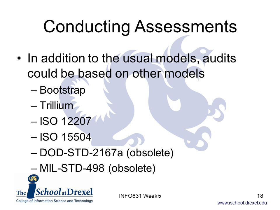 www.ischool.drexel.edu INFO631 Week 518 Conducting Assessments In addition to the usual models, audits could be based on other models –Bootstrap –Trillium –ISO 12207 –ISO 15504 –DOD-STD-2167a (obsolete) –MIL-STD-498 (obsolete)
