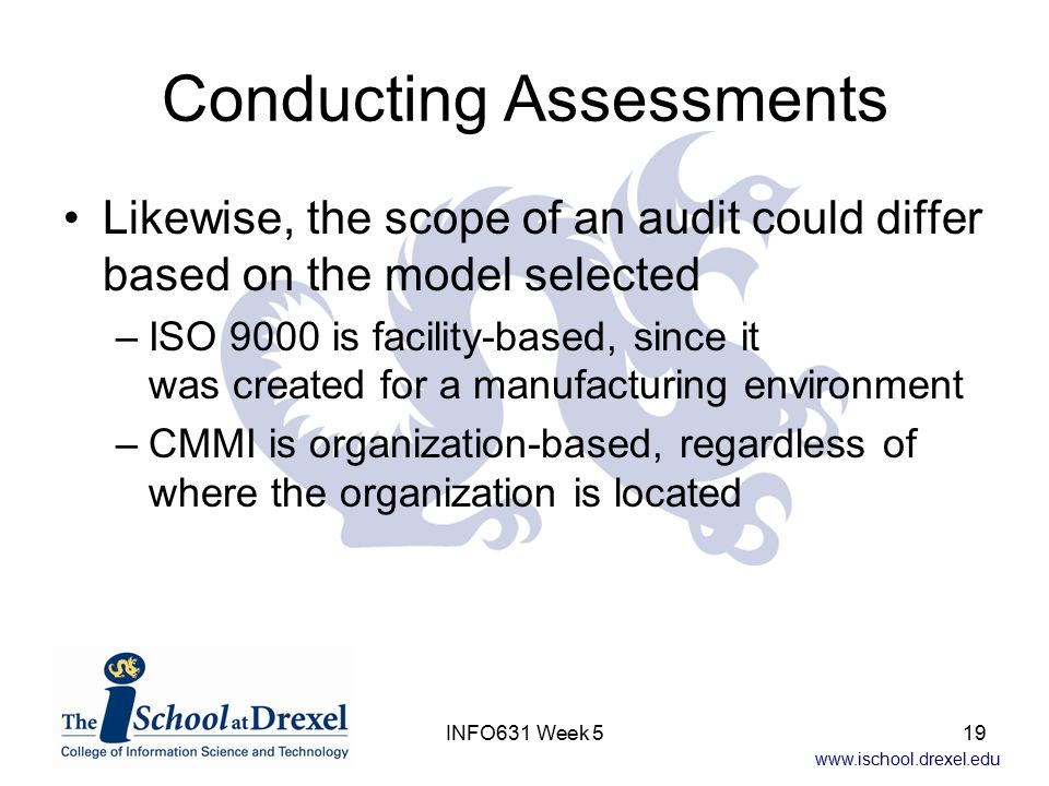 www.ischool.drexel.edu INFO631 Week 519 Conducting Assessments Likewise, the scope of an audit could differ based on the model selected –ISO 9000 is facility-based, since it was created for a manufacturing environment –CMMI is organization-based, regardless of where the organization is located