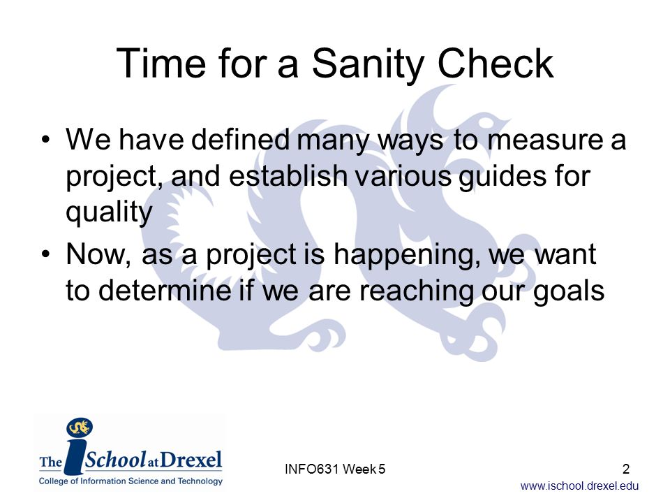 www.ischool.drexel.edu INFO631 Week 52 Time for a Sanity Check We have defined many ways to measure a project, and establish various guides for qualit