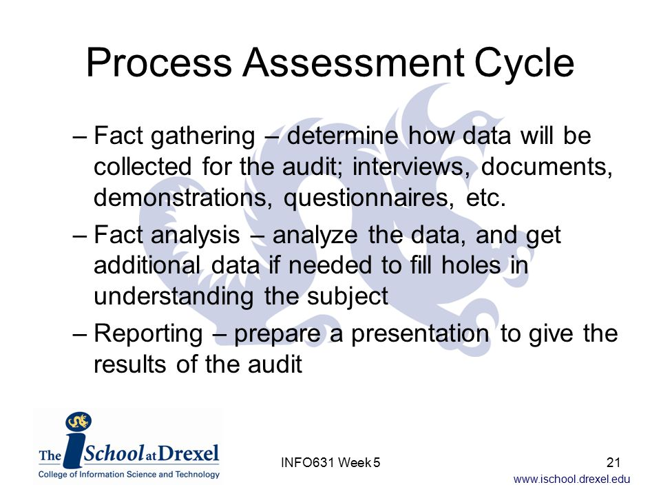 www.ischool.drexel.edu INFO631 Week 521 Process Assessment Cycle –Fact gathering – determine how data will be collected for the audit; interviews, documents, demonstrations, questionnaires, etc.