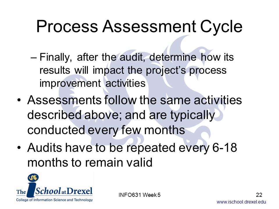 www.ischool.drexel.edu INFO631 Week 522 Process Assessment Cycle –Finally, after the audit, determine how its results will impact the project's process improvement activities Assessments follow the same activities described above; and are typically conducted every few months Audits have to be repeated every 6-18 months to remain valid