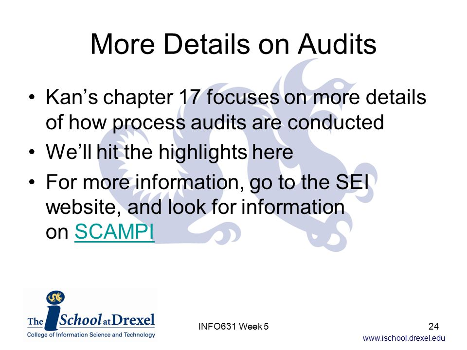 www.ischool.drexel.edu INFO631 Week 524 More Details on Audits Kan's chapter 17 focuses on more details of how process audits are conducted We'll hit the highlights here For more information, go to the SEI website, and look for information on SCAMPISCAMPI
