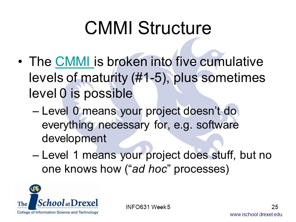 www.ischool.drexel.edu INFO631 Week 525 CMMI Structure The CMMI is broken into five cumulative levels of maturity (#1-5), plus sometimes level 0 is possibleCMMI –Level 0 means your project doesn't do everything necessary for, e.g.
