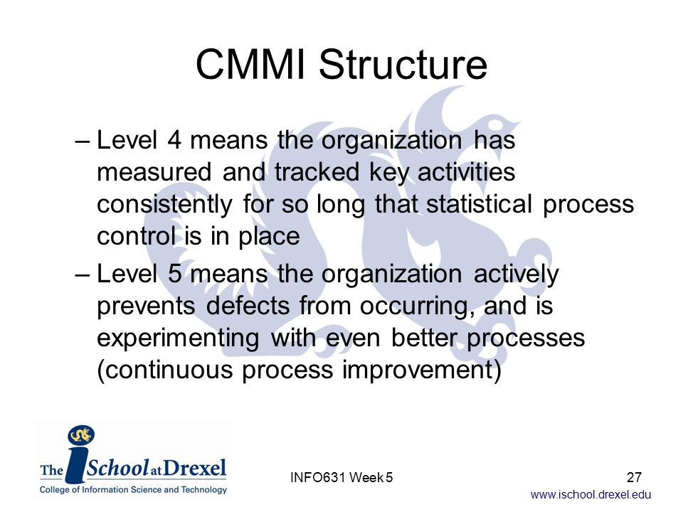 www.ischool.drexel.edu INFO631 Week 527 CMMI Structure –Level 4 means the organization has measured and tracked key activities consistently for so long that statistical process control is in place –Level 5 means the organization actively prevents defects from occurring, and is experimenting with even better processes (continuous process improvement)