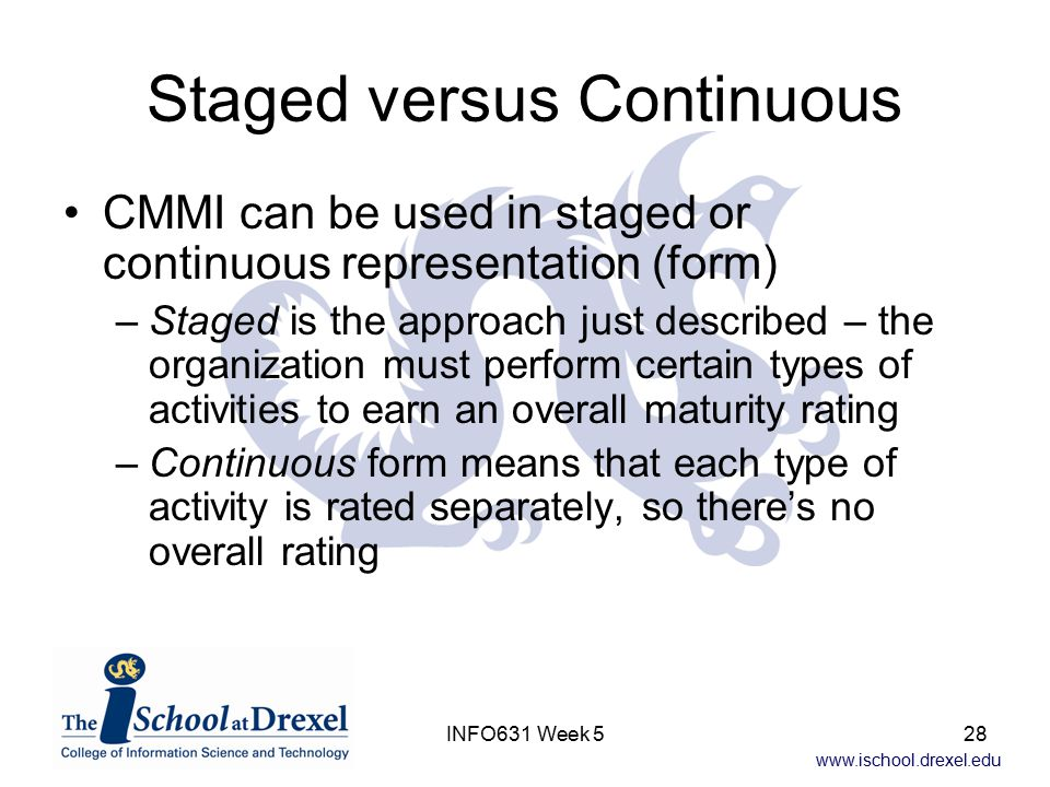 www.ischool.drexel.edu INFO631 Week 528 Staged versus Continuous CMMI can be used in staged or continuous representation (form) –Staged is the approach just described – the organization must perform certain types of activities to earn an overall maturity rating –Continuous form means that each type of activity is rated separately, so there's no overall rating