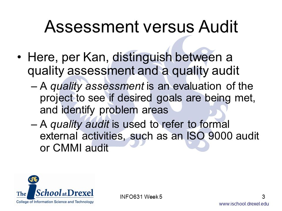 www.ischool.drexel.edu INFO631 Week 53 Assessment versus Audit Here, per Kan, distinguish between a quality assessment and a quality audit –A quality assessment is an evaluation of the project to see if desired goals are being met, and identify problem areas –A quality audit is used to refer to formal external activities, such as an ISO 9000 audit or CMMI audit
