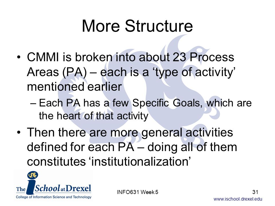 www.ischool.drexel.edu INFO631 Week 531 More Structure CMMI is broken into about 23 Process Areas (PA) – each is a 'type of activity' mentioned earlie