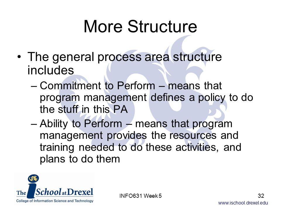 www.ischool.drexel.edu INFO631 Week 532 More Structure The general process area structure includes –Commitment to Perform – means that program management defines a policy to do the stuff in this PA –Ability to Perform – means that program management provides the resources and training needed to do these activities, and plans to do them