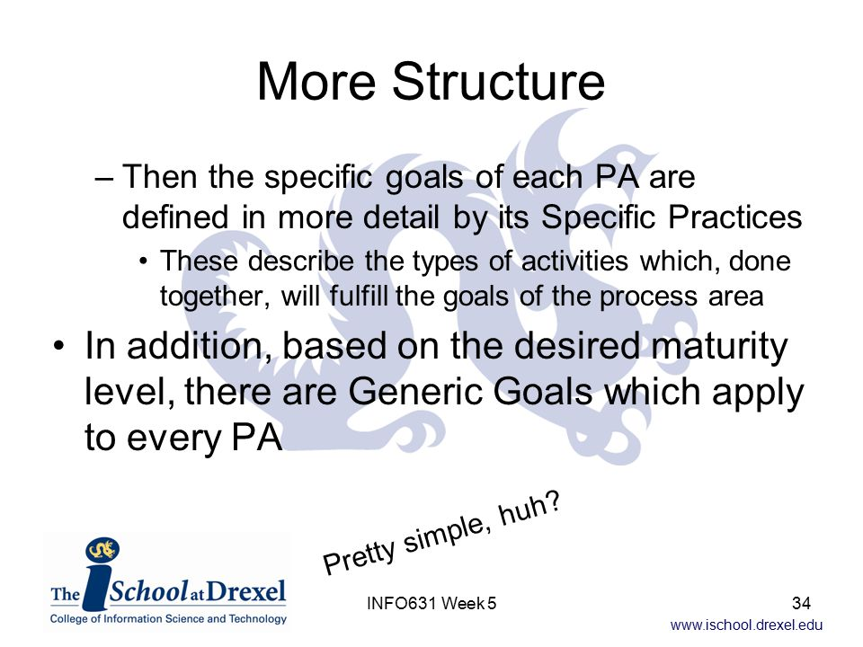 www.ischool.drexel.edu INFO631 Week 534 More Structure –Then the specific goals of each PA are defined in more detail by its Specific Practices These describe the types of activities which, done together, will fulfill the goals of the process area In addition, based on the desired maturity level, there are Generic Goals which apply to every PA Pretty simple, huh?