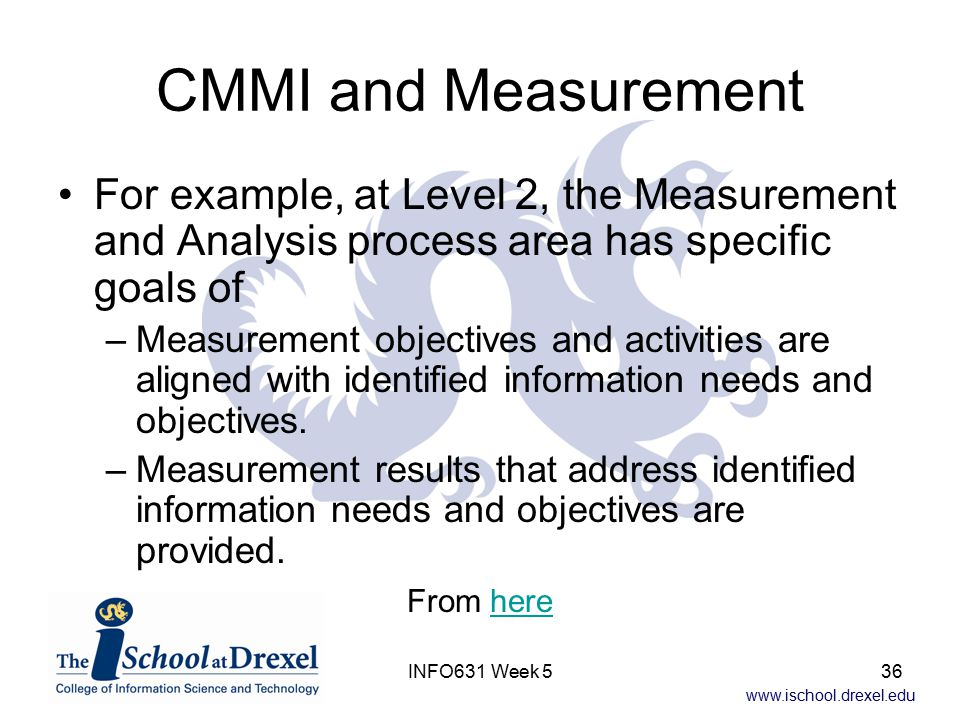 www.ischool.drexel.edu INFO631 Week 536 CMMI and Measurement For example, at Level 2, the Measurement and Analysis process area has specific goals of –Measurement objectives and activities are aligned with identified information needs and objectives.