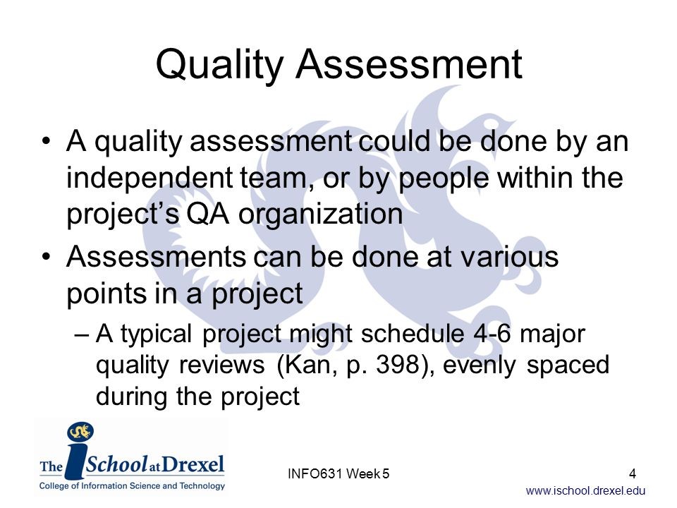 www.ischool.drexel.edu INFO631 Week 54 Quality Assessment A quality assessment could be done by an independent team, or by people within the project's QA organization Assessments can be done at various points in a project –A typical project might schedule 4-6 major quality reviews (Kan, p.