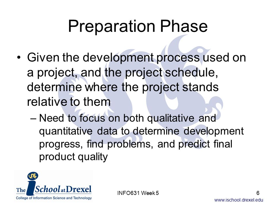 www.ischool.drexel.edu INFO631 Week 56 Preparation Phase Given the development process used on a project, and the project schedule, determine where th