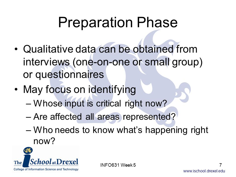 www.ischool.drexel.edu INFO631 Week 57 Preparation Phase Qualitative data can be obtained from interviews (one-on-one or small group) or questionnaire
