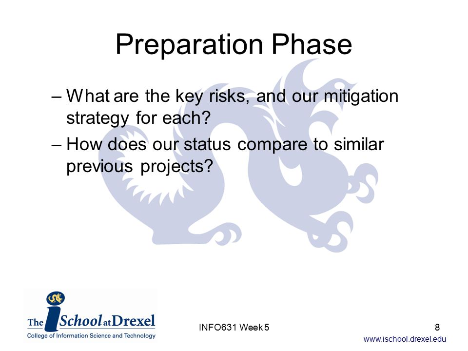www.ischool.drexel.edu INFO631 Week 58 Preparation Phase –What are the key risks, and our mitigation strategy for each.