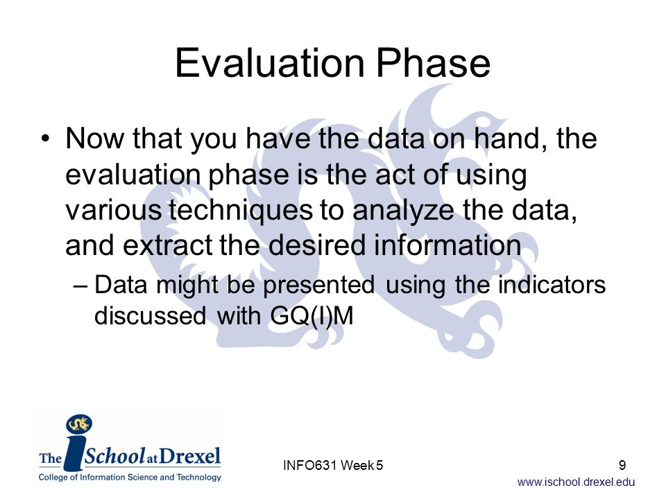 www.ischool.drexel.edu INFO631 Week 59 Evaluation Phase Now that you have the data on hand, the evaluation phase is the act of using various technique