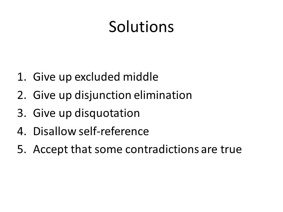 Solutions 1.Give up excluded middle 2.Give up disjunction elimination 3.Give up disquotation 4.Disallow self-reference 5.Accept that some contradictions are true