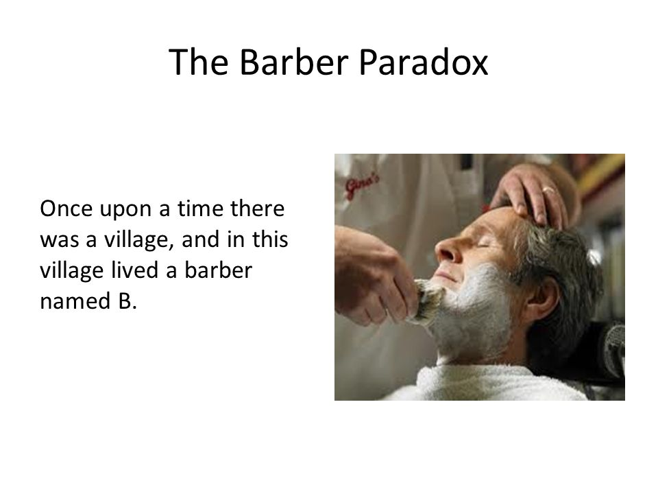 The Barber Paradox Once upon a time there was a village, and in this village lived a barber named B.