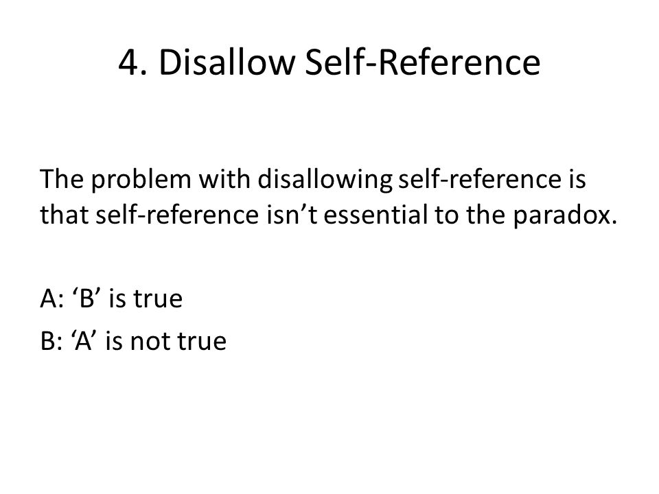 4. Disallow Self-Reference The problem with disallowing self-reference is that self-reference isn't essential to the paradox. A: 'B' is true B: 'A' is