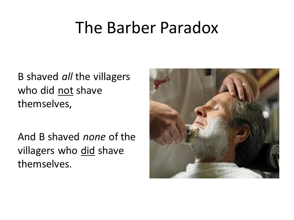 The Barber Paradox B shaved all the villagers who did not shave themselves, And B shaved none of the villagers who did shave themselves.