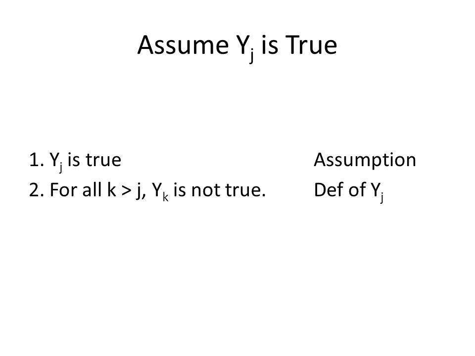 Assume Y j is True 1. Y j is trueAssumption 2. For all k > j, Y k is not true.Def of Y j