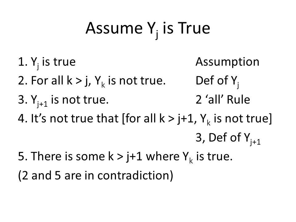 Assume Y j is True 1. Y j is trueAssumption 2. For all k > j, Y k is not true.Def of Y j 3.