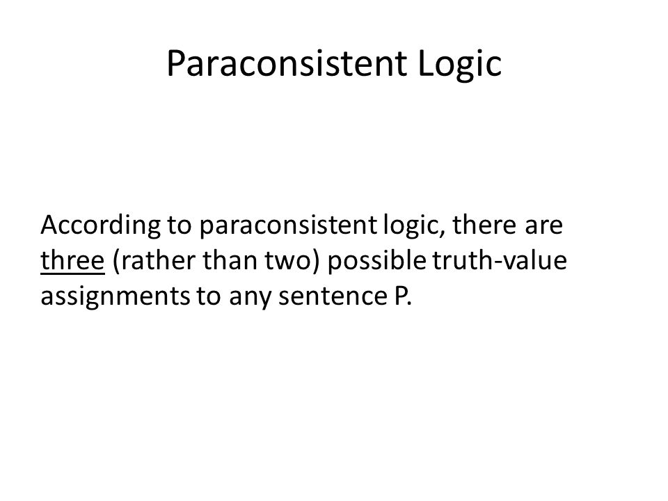 Paraconsistent Logic According to paraconsistent logic, there are three (rather than two) possible truth-value assignments to any sentence P.