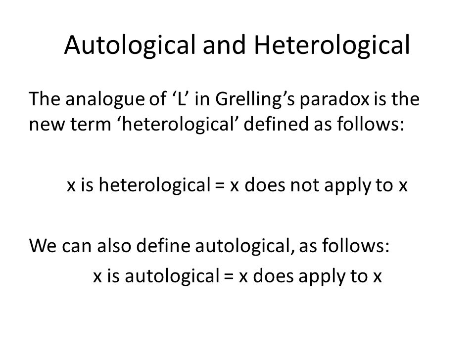 Autological and Heterological The analogue of 'L' in Grelling's paradox is the new term 'heterological' defined as follows: x is heterological = x does not apply to x We can also define autological, as follows: x is autological = x does apply to x