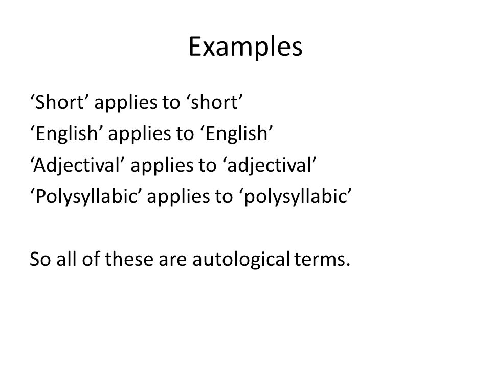 Examples 'Short' applies to 'short' 'English' applies to 'English' 'Adjectival' applies to 'adjectival' 'Polysyllabic' applies to 'polysyllabic' So all of these are autological terms.