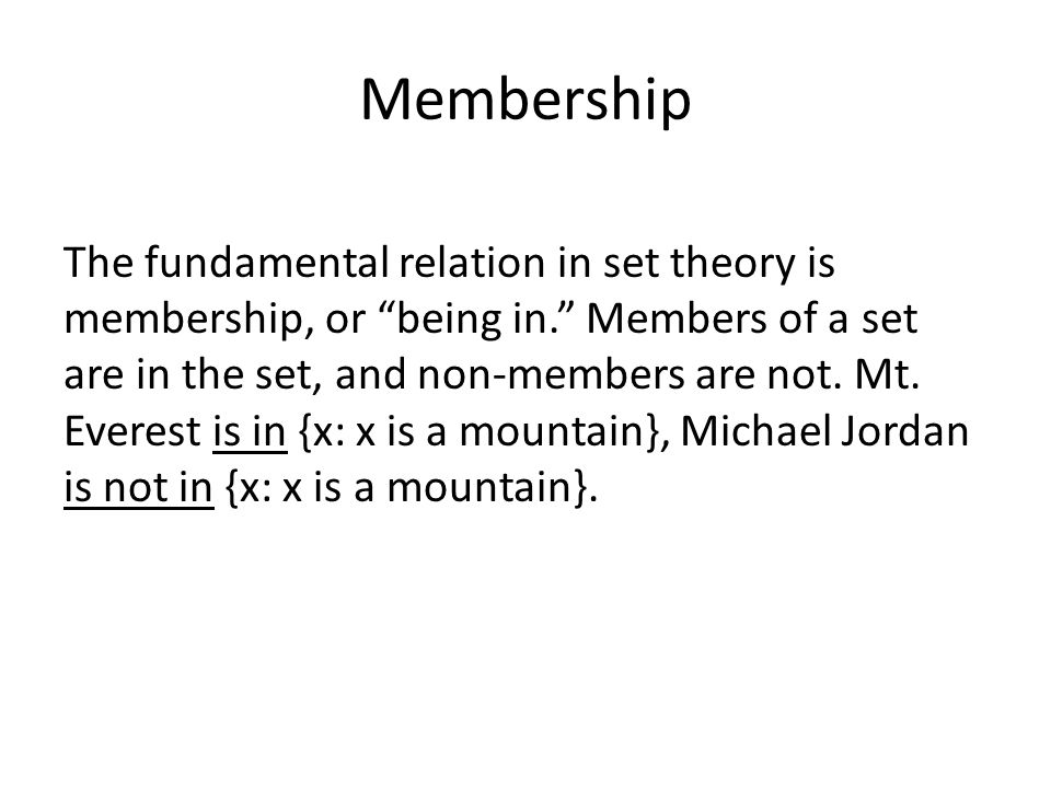 Membership The fundamental relation in set theory is membership, or being in. Members of a set are in the set, and non-members are not.