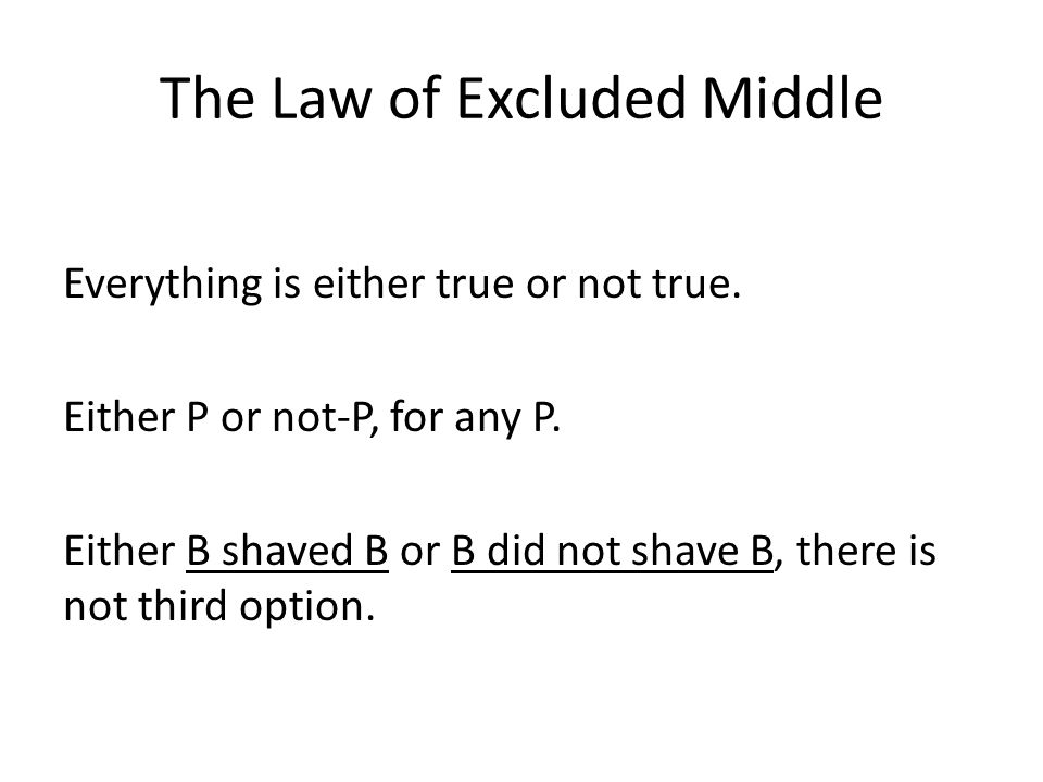 The Law of Excluded Middle Everything is either true or not true.