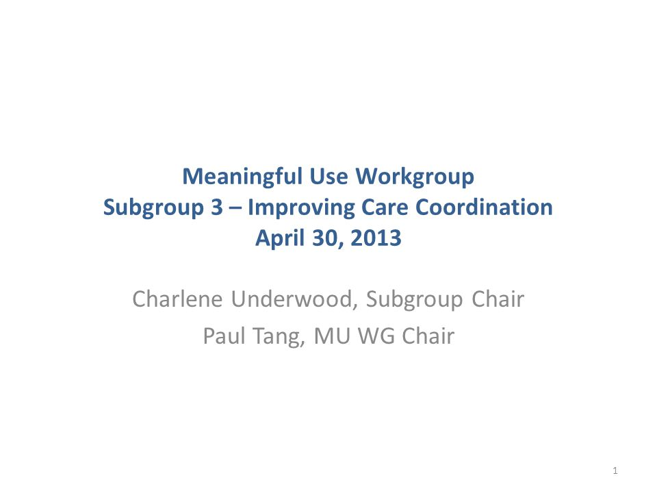 Meaningful Use Workgroup Subgroup 3 – Improving Care Coordination April 30, 2013 Charlene Underwood, Subgroup Chair Paul Tang, MU WG Chair 1