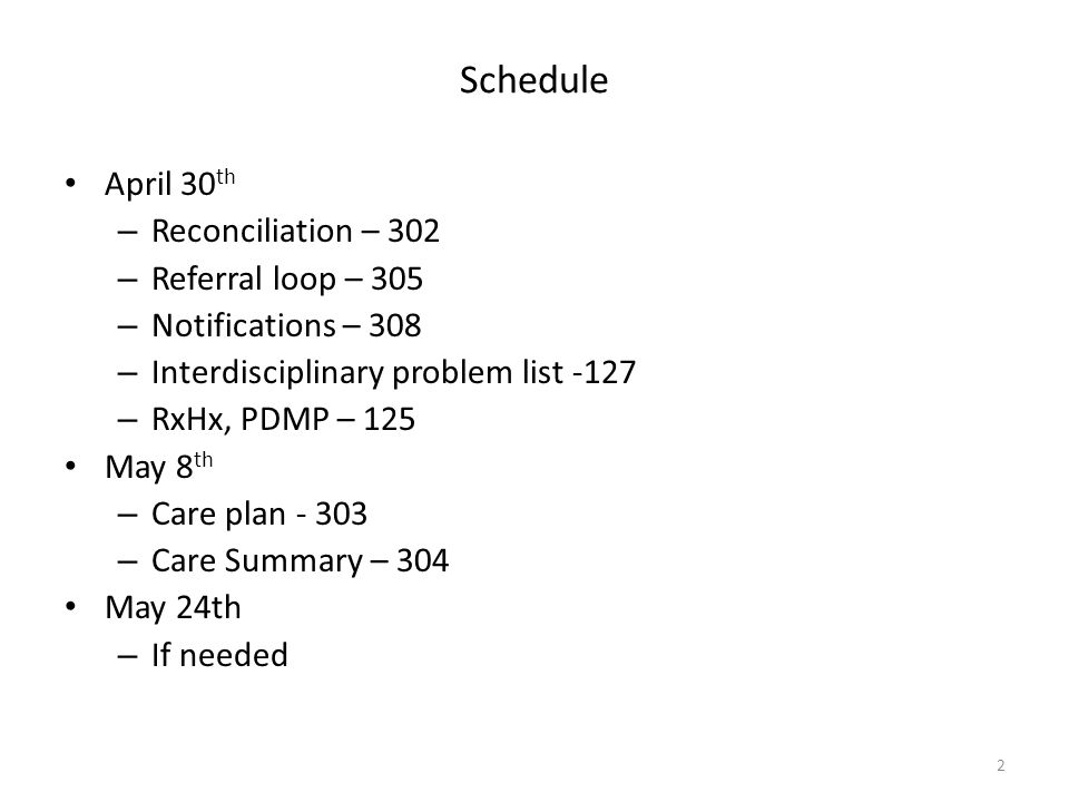 Schedule April 30 th – Reconciliation – 302 – Referral loop – 305 – Notifications – 308 – Interdisciplinary problem list -127 – RxHx, PDMP – 125 May 8 th – Care plan - 303 – Care Summary – 304 May 24th – If needed 2