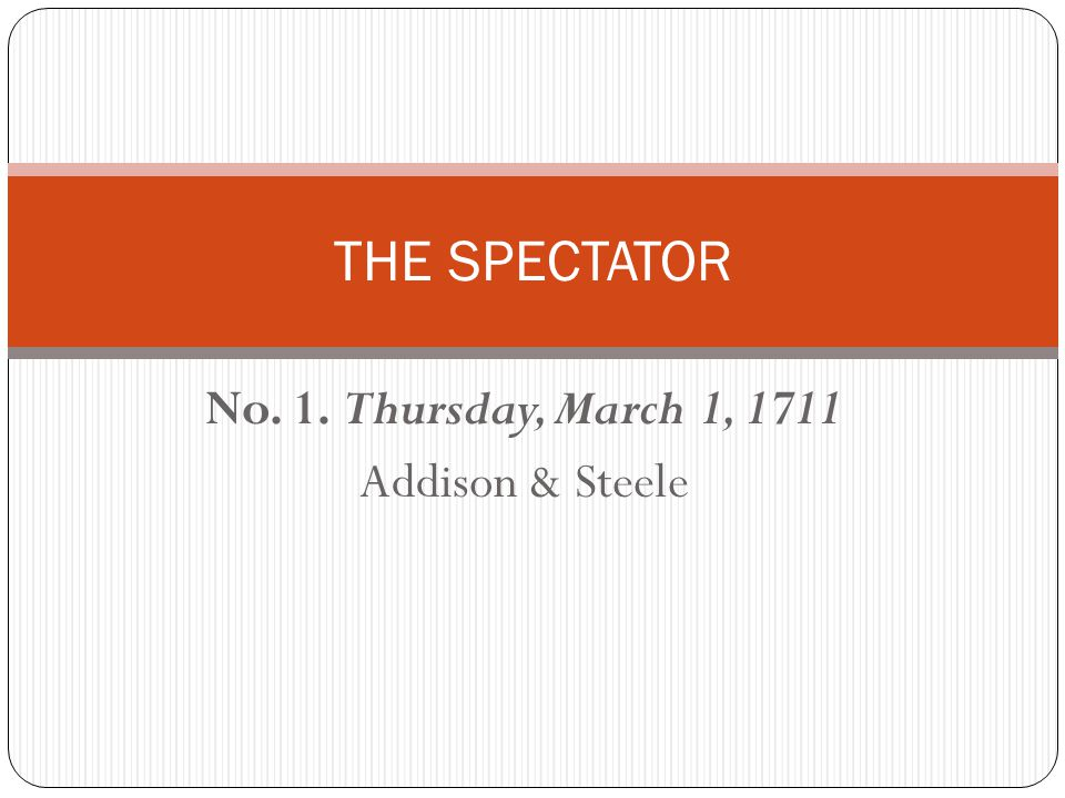 No. 1. Thursday, March 1, 1711 Addison & Steele THE SPECTATOR