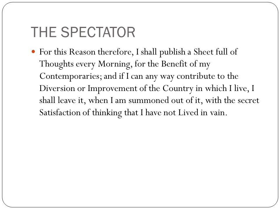 THE SPECTATOR For this Reason therefore, I shall publish a Sheet full of Thoughts every Morning, for the Benefit of my Contemporaries; and if I can any way contribute to the Diversion or Improvement of the Country in which I live, I shall leave it, when I am summoned out of it, with the secret Satisfaction of thinking that I have not Lived in vain.