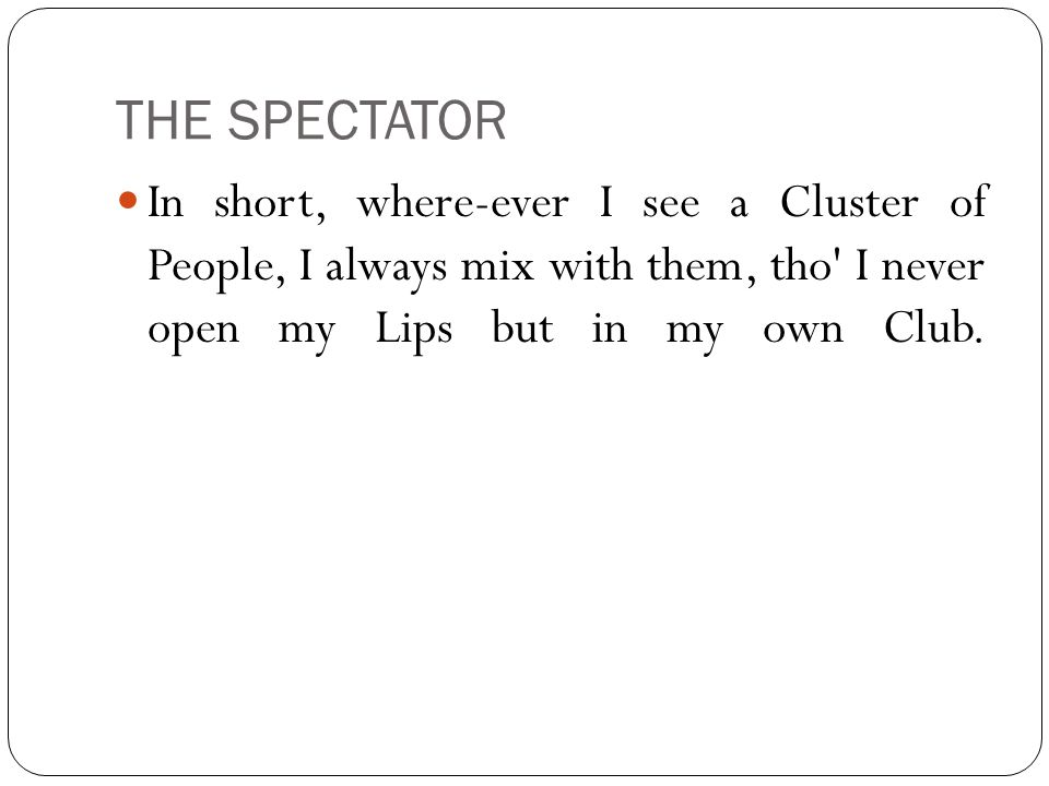 THE SPECTATOR In short, where-ever I see a Cluster of People, I always mix with them, tho I never open my Lips but in my own Club.
