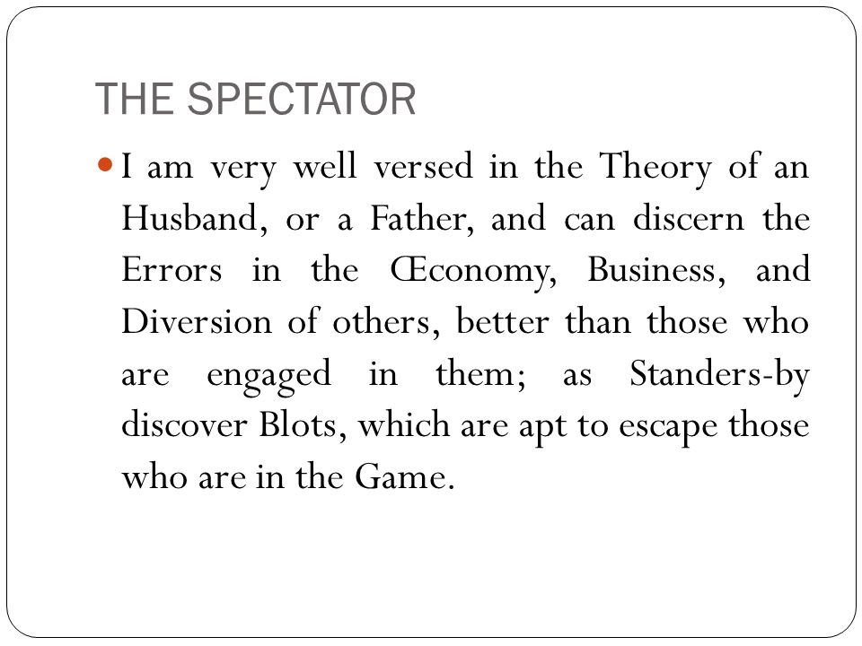 THE SPECTATOR I am very well versed in the Theory of an Husband, or a Father, and can discern the Errors in the Œconomy, Business, and Diversion of others, better than those who are engaged in them; as Standers-by discover Blots, which are apt to escape those who are in the Game.