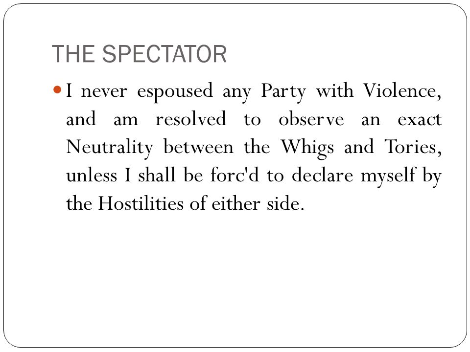 THE SPECTATOR I never espoused any Party with Violence, and am resolved to observe an exact Neutrality between the Whigs and Tories, unless I shall be forc d to declare myself by the Hostilities of either side.