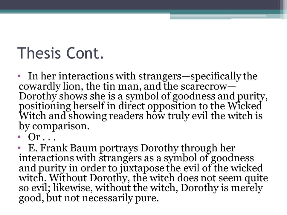 Thesis Cont. In her interactions with strangers—specifically the cowardly lion, the tin man, and the scarecrow— Dorothy shows she is a symbol of goodn
