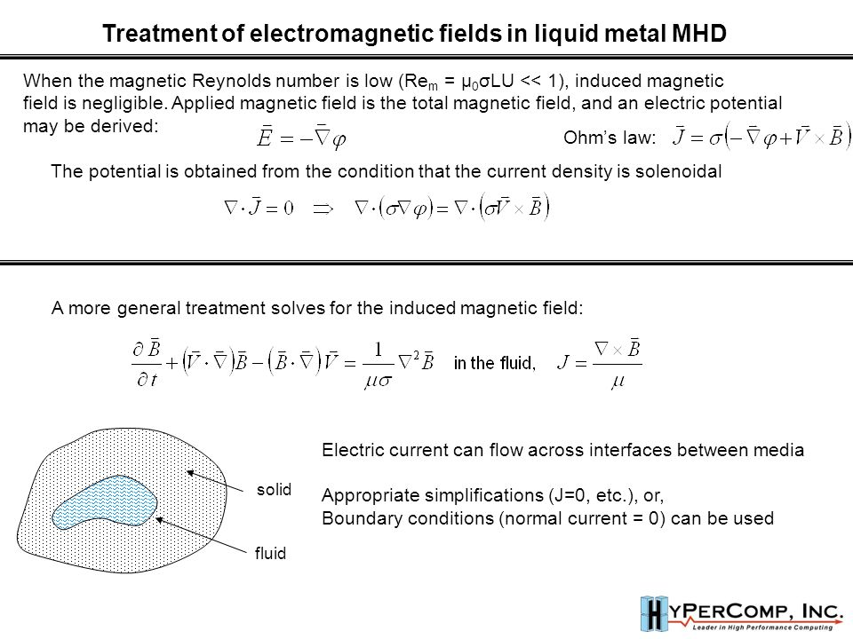 Treatment of electromagnetic fields in liquid metal MHD When the magnetic Reynolds number is low (Re m = μ 0 σLU << 1), induced magnetic field is negligible.