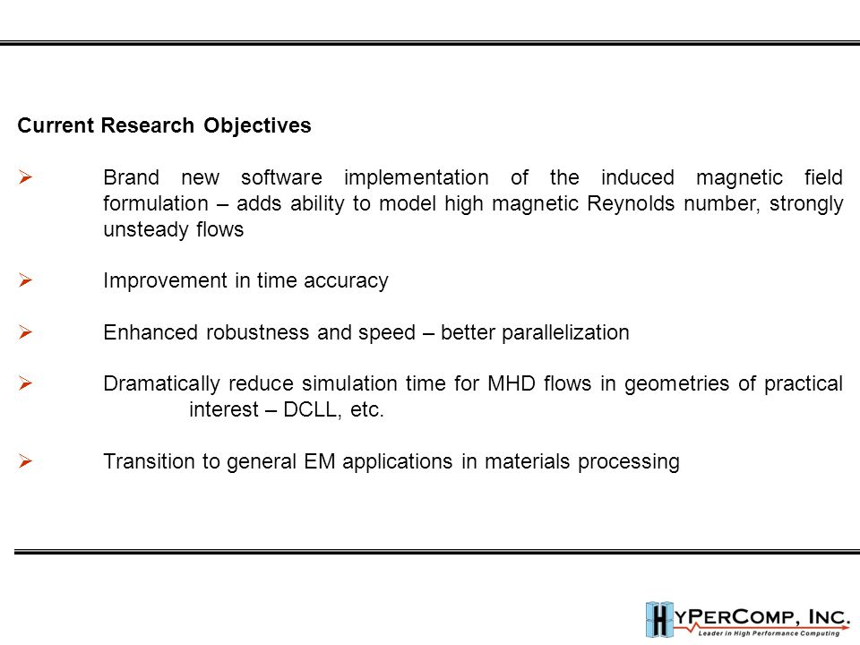 Current Research Objectives  Brand new software implementation of the induced magnetic field formulation – adds ability to model high magnetic Reynolds number, strongly unsteady flows  Improvement in time accuracy  Enhanced robustness and speed – better parallelization  Dramatically reduce simulation time for MHD flows in geometries of practical interest – DCLL, etc.