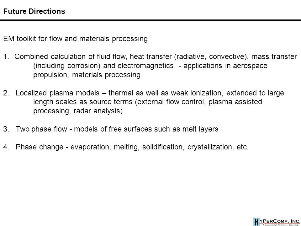 Future Directions EM toolkit for flow and materials processing 1.Combined calculation of fluid flow, heat transfer (radiative, convective), mass transfer (including corrosion) and electromagnetics - applications in aerospace propulsion, materials processing 2.