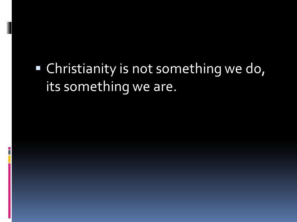  Christianity is not something we do, its something we are.