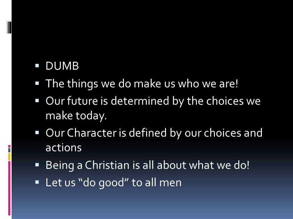  DUMB  The things we do make us who we are!  Our future is determined by the choices we make today.  Our Character is defined by our choices and a