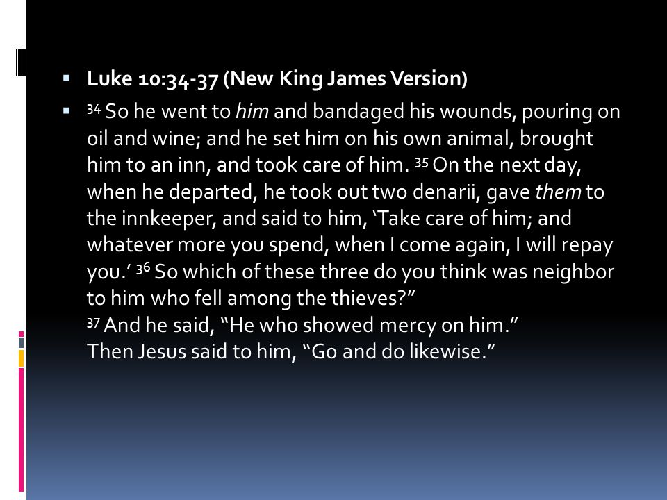  Luke 10:34-37 (New King James Version)  34 So he went to him and bandaged his wounds, pouring on oil and wine; and he set him on his own animal, brought him to an inn, and took care of him.