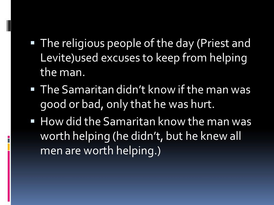  The religious people of the day (Priest and Levite)used excuses to keep from helping the man.  The Samaritan didn't know if the man was good or bad