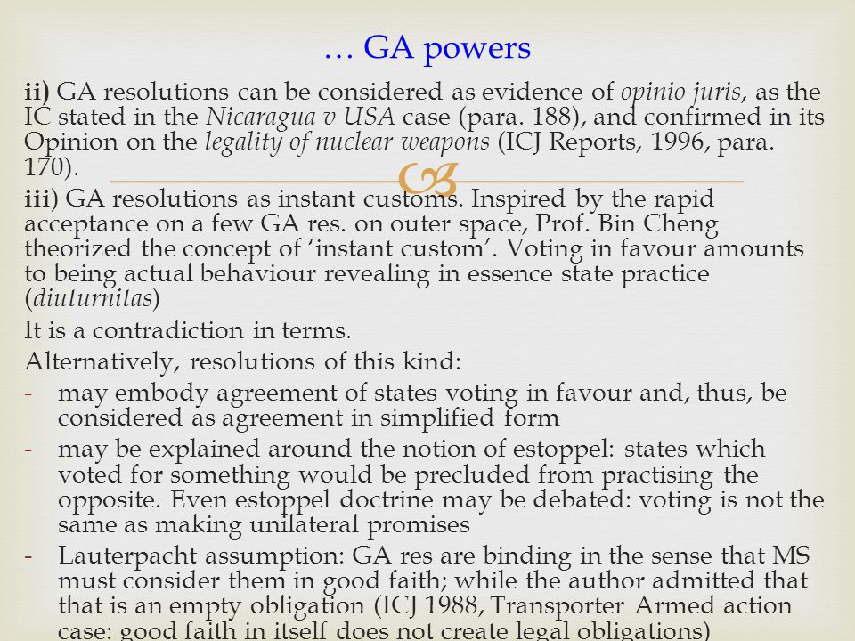  ii) GA resolutions can be considered as evidence of opinio juris, as the IC stated in the Nicaragua v USA case (para. 188), and confirmed in its Opi