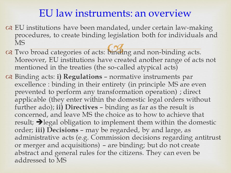   EU institutions have been mandated, under certain law-making procedures, to create binding legislation both for individuals and MS  Two broad cat