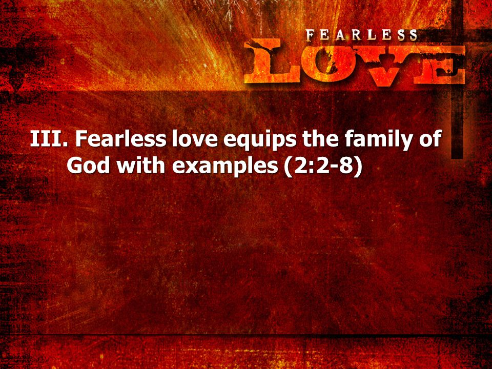 III. Fearless love equips the family of God with examples (2:2-8)